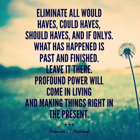 Eliminate all would haves, could haves, should haves, and if onlys. What has happened is past and finished. Leave it there. Profound power will come in living and making things right in the present. -Patricia T. Holland