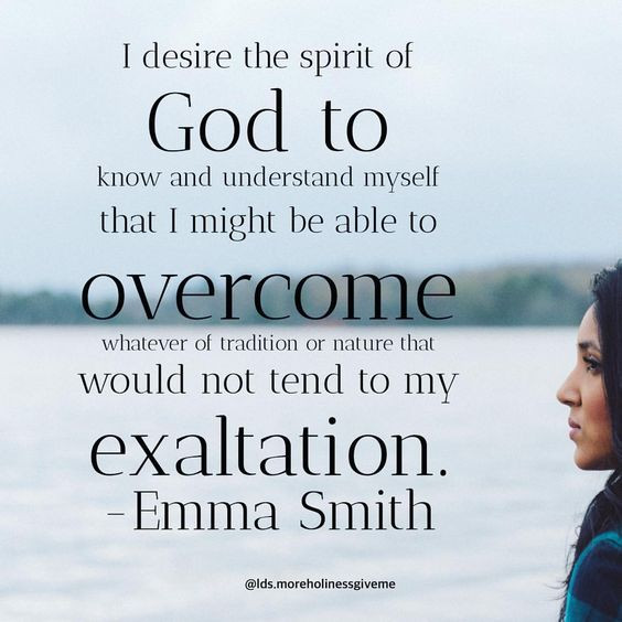 I desire the spirit of God to know and understand myself that I might be able to overcome whatever of tradition or nature that would not tend to my exaltation. -Emma Smith