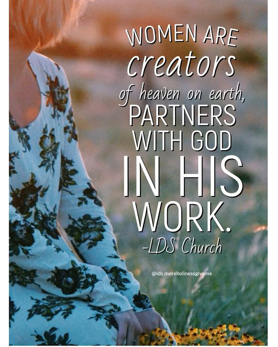 Women are creators of heaven on earth, partners with God in His work. -LDS Church