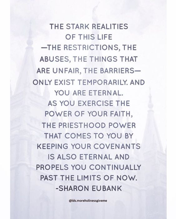 The stark realities of this life - the restrictions, the abuses, the things that are unfair, the barriers - only exist temporarily. And you are eternal. As you exercise the power of your faith, the priesthood power that comes to you by keeping your covenants is also eternal and propels you continually past the limits of now. -Sharon Eubank