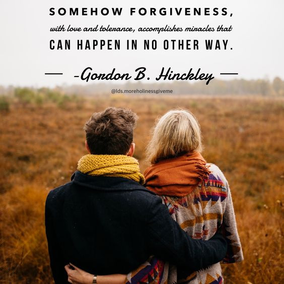 Somehow forgiveness, with love and tolerance, accomplishes miracles that can happen in no other way. -Gordon B. Hinckley