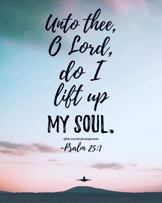 Unto Thee, O Lord, do I lift up my soul. Psalm 25:1 Bible verse