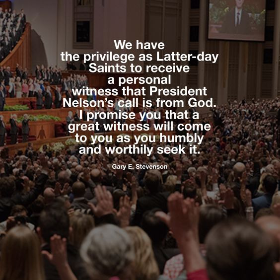 We have the privilege as Latter-day Saints to receive a personal witness that President Nelson's call is from God. I promise you that a great witness will come to you as you humbly and worthily seek it. Gary E. Stevenson