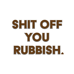 Shit Off You Rubbish - typography slogan design