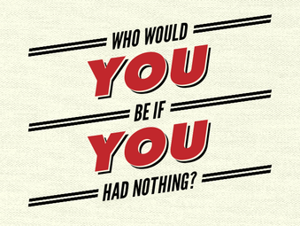 Who Would YOU Be If YOU Had Nothing?