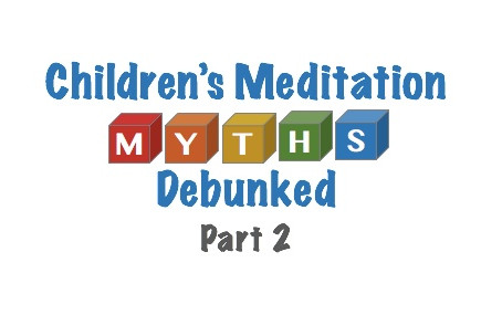 Popular Myths About Children's Meditation (Part 2)