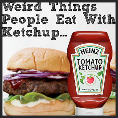 Weird Things People Eat With Ketchup...