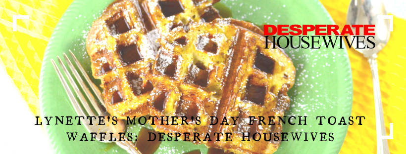 Lynette's Mother's Day French Toast Waffles: Desperate Housewives