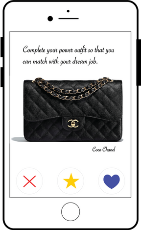 Ad Type: Dating app  While swiping through Tinder, eHarmony, or bumble for your next prospective match, what if the next profile you were presented has a Chanel bag as the profile picture. The advertisement will have the functionality of swiping left or right, like any dating profile. This ad will directly target young, working professionals due to the demographic of users.