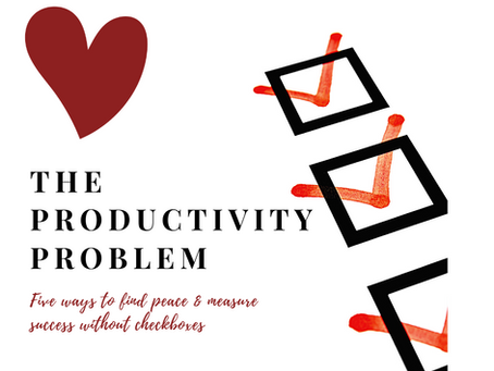 The Productivity Problem: Five Ways to Find Peace & Measure Success Without Checkboxes