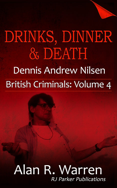 Drinks, Dinner & Death: The True Story of Dennis Nilsen (British Criminals 4)