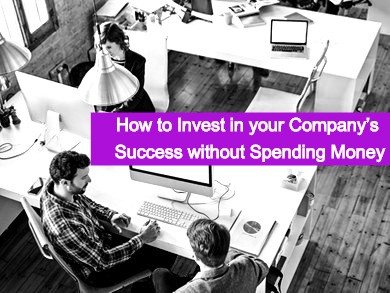 How to invest in your company's success without spending money