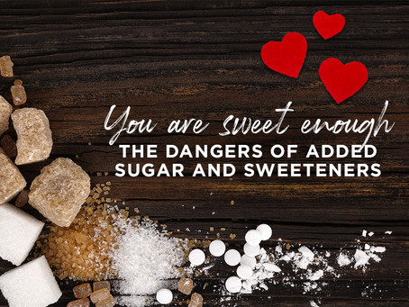 You're Sweet Enough – The dangers of added sugar and sweeteners