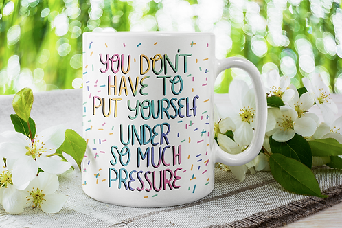 You don't have to put yourself under so much pressure 11oz Mug