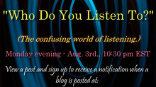 WHO DO YOU LISTEN TO? - The confusing world of listening.