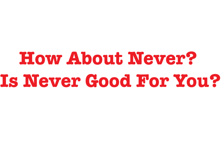 Is never good for you?