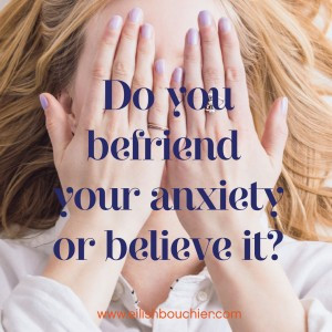 Do you befriend your anxiety or believe it?