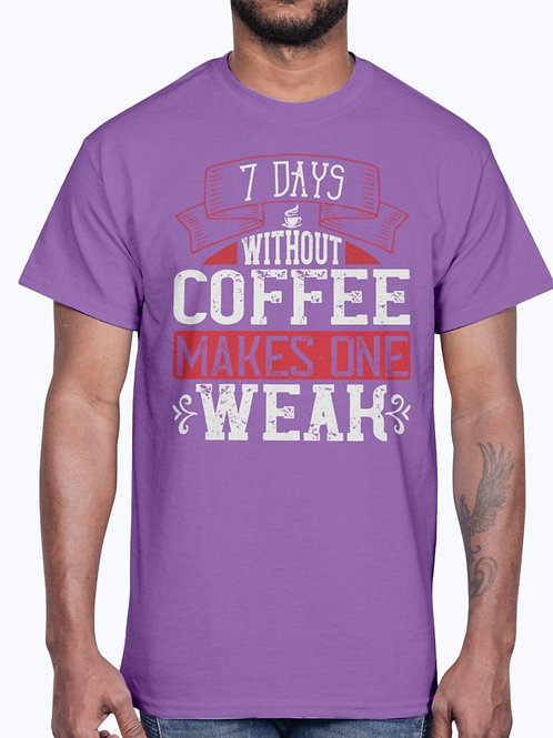 7 Days Without Coffee Makes One WEAK-  Coffee- Cotton Tee