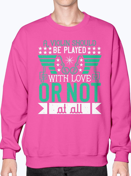 A Violin Should Be Played With Love, or Not at All- Violin-  Sweatshirt - Crew