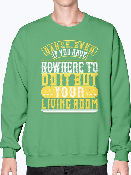 Dance, Even if You Have Nowhere to Do It but Your Living Room - Sweatshirt