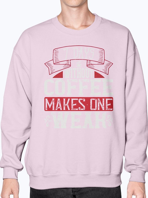 7 Days Without Coffee Makes One WEAK-  Coffee- Sweatshirt - Crew