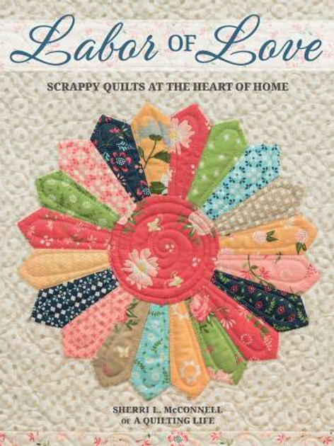 Labor of Love - Scrappy Quilts at the Heart of Home by Sherri L McConnell