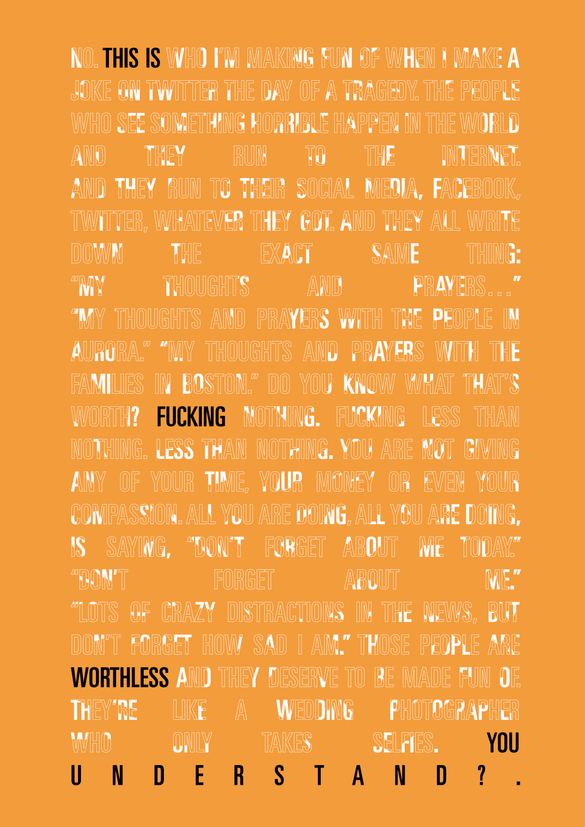 This poster illustrates an excerpt from Anthony Jeselnik. I've highlighted aspects of the text in order to formulate a new meaning; stressing that outrage culture, and taking offense over things that seemingly don't matter or shouldn't matter, is worthless. The white text looks as though it is being wiped away, but there are still remnants of the forms, indicating the disintegration of our freedom of speech.