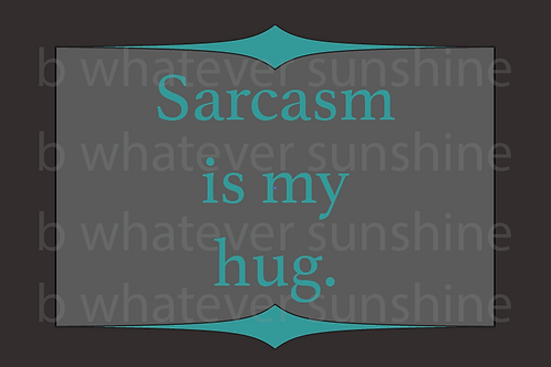 Sarcasm is my hug