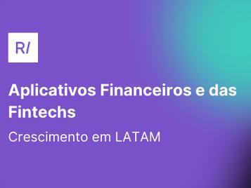 O crescimento dos aplicativos financeiros e das Fintechs em LATAM 🚀