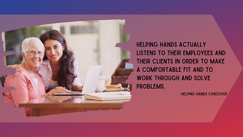Helping hands actually listens to their employees and their clients in order to make a comfortable fit and to work through and solve problems.