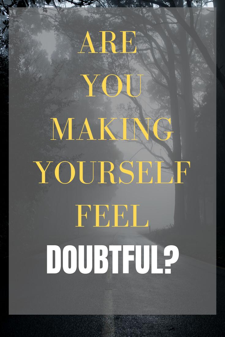 Are you making yourself feel DOUBTFUL?