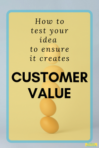 How to test your idea to ensure it creates Customer Value