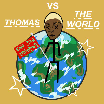 The words in white THOMAS VS THE WORLD on a dark yellow background, with a drawing of the earth (green, blue, and white) and a stick figure of Thomas with x's for eyes, brown skin, and blonde hair in front of the earth. Thomas is holding a red flag that says END DAH IGNORANCE in green. The image is decorated with white stars.