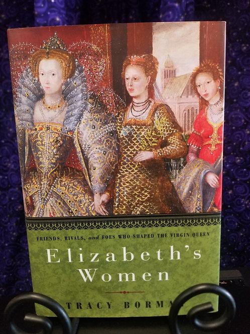 Elizabeth's Women: Friends, Rivals, & Foes Who Shaped the Virgin Queen
