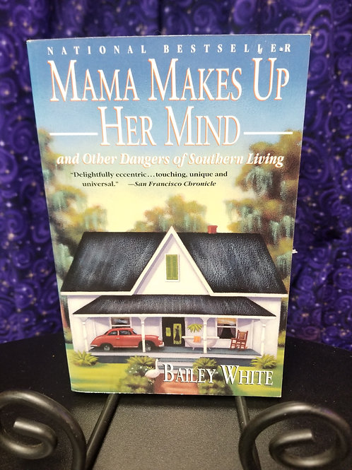 Mama Makes Up Her Mind & Other Dangers of Southern Living by Bailey White
