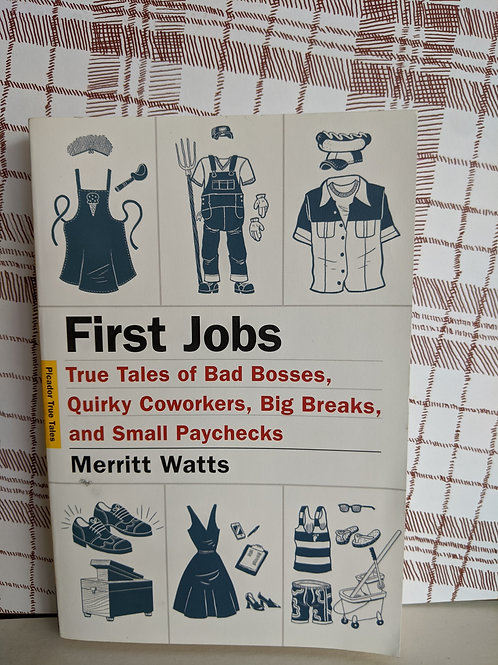 First Jobs: True Tales of Bad Bossed, Quirky Coworkers. Big Breaks, and Small Pa