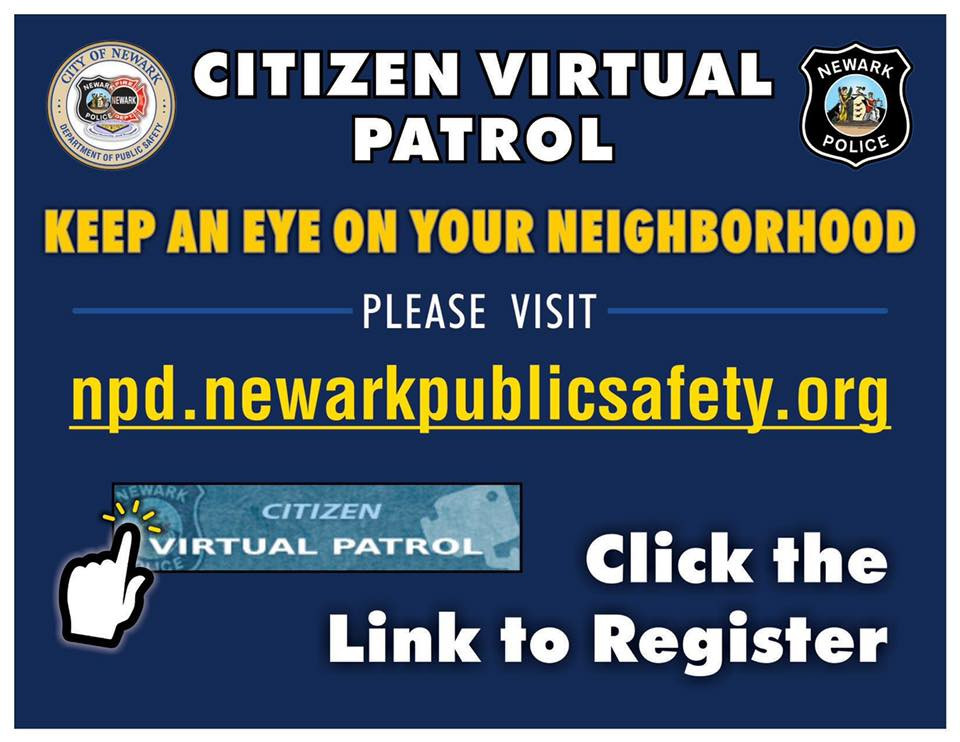 "Newark Police Division's Citizen Virtual Patrol System is Now Mobile Friendly.  This technology allows community members to virtually patrol their neighborhoods and to assist police in deterring criminal activity.  To access Citizen Virtual Patrol, follow these simple steps:  1. Log into the Newark Police Division's website at: www.newarkpdonline.org from a mobile phone, desktop or laptop computer.  2. Click the button at the top right of the screen labeled ""Citizen Virtual Patrol"".  3. Register and view the city's cameras based on a map or list of intersections.   4. If you observe dangerous or suspected criminal activity, call 973-733-6000 for non-emergencies. As always, dial 911 for emergencies."