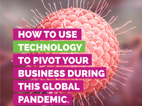 HOW TO USE TECHNOLOGY TO  PIVOT YOUR BUSINESS DURING THIS GLOBAL PANDEMIC