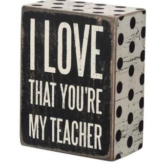 """I love that you're my teacher"" box sign"