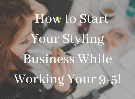 How To Start Your Styling Business While Working Your 9-5