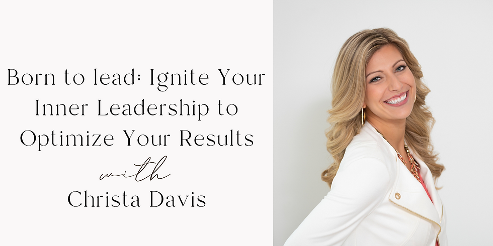 Born to lead: Ignite Your Inner Leadership to Optimize Your Results  with Christa Davis