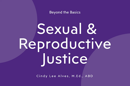 Sexual & Reproductive Justice (SRJ): Beyond the Basics