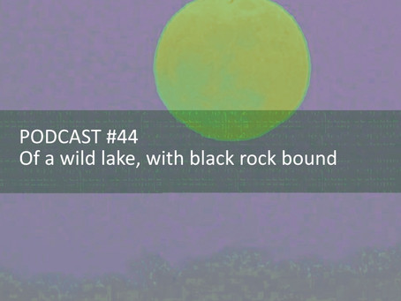 Of a wild lake, with black rock bound - PODCAST #44
