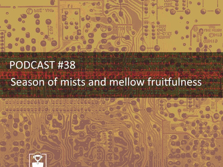 Season of mists and mellow fruitfulness - PODCAST #38
