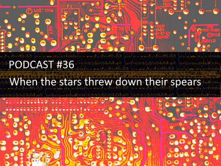 When the stars threw down their spears - PODCAST #36