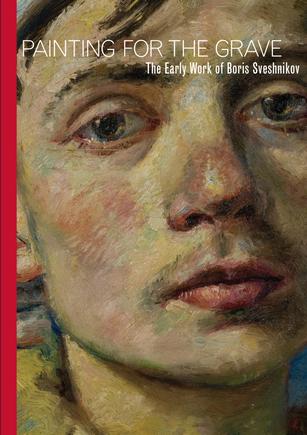 PAINTING FOR THE GRAVE: THE EARLY WORK OF BORIS SVESHNIKOV