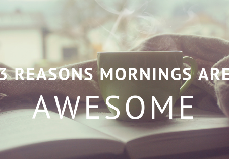 3 Reasons that Mornings are Awesome