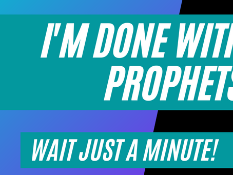 """""""I'm done with Prophets!"""" — Wait just a minute!"""
