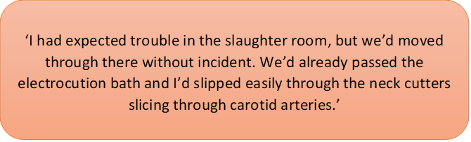 this text caption says: 'I had expected trouble in the slaughter room, but we'd moved through there without incident. We'd already passed the electrocution bath and I'd slipped easily through the neck cutters slicing through carotid arteries.'