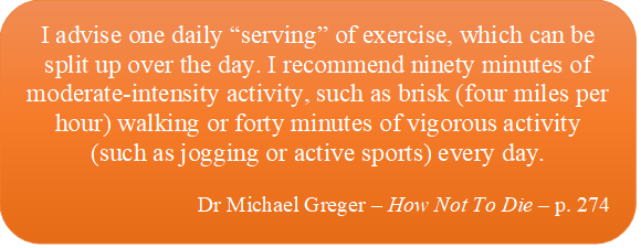"""in this caption box it says: I advise one daily """"serving"""" of exercise, which can be split up over the day. I recommend ninety minutes of moderate-intensity activity, such as brisk (four miles per hour) walking or forty minutes of vigorous activity (such as jogging or active sports) every day (Dr Michael Greger – How Not To Die – p. 274)."""